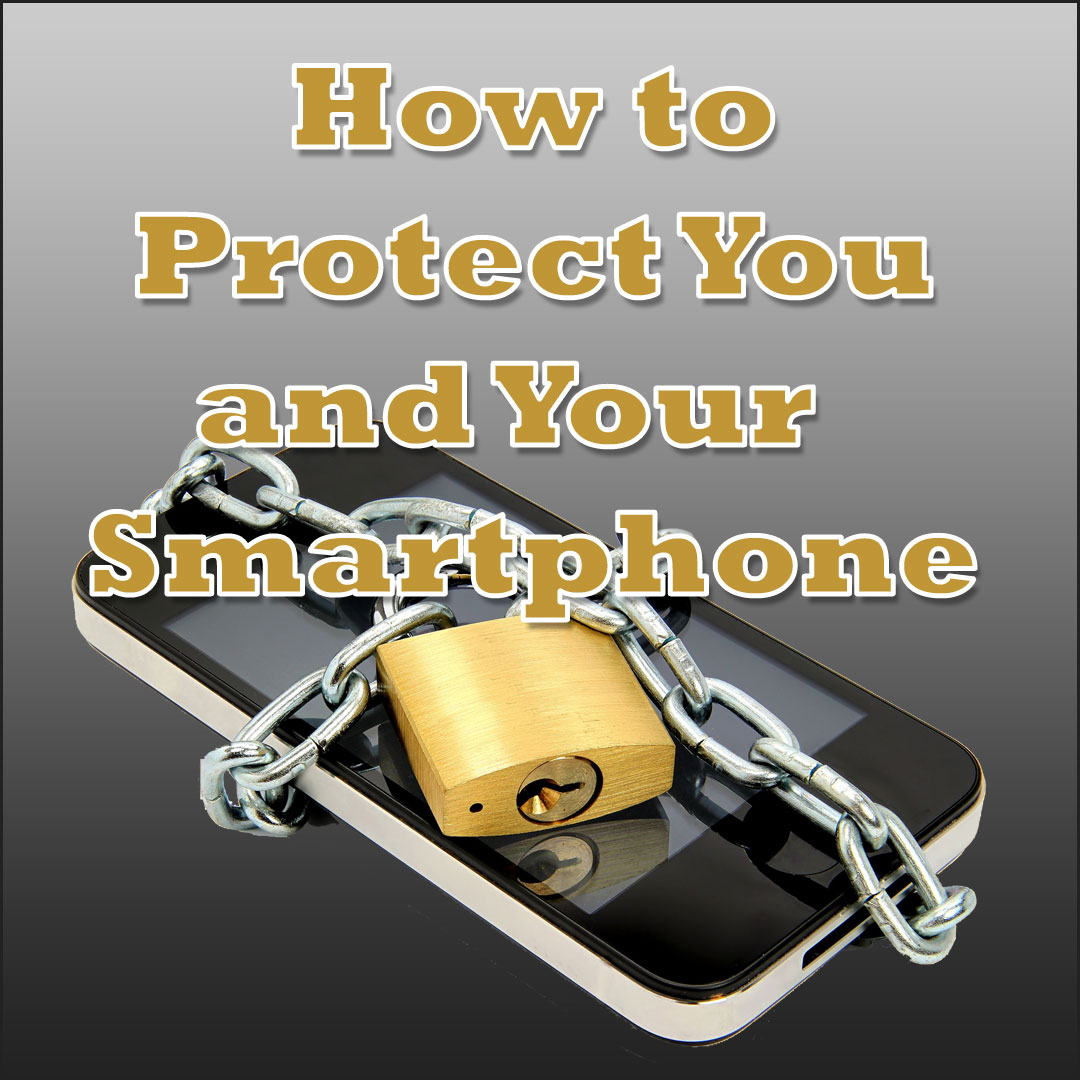 Smartphone Security: 9 Ways to Protect You and Your Phone